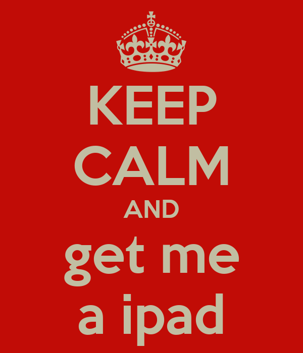 KEEP CALM AND get me a ipad