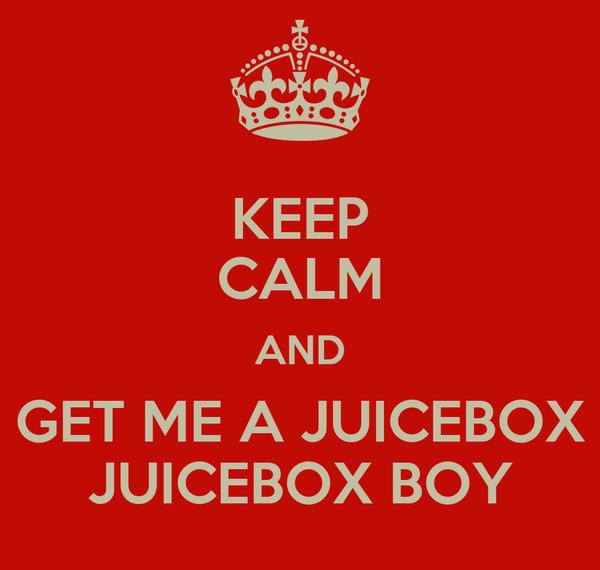 KEEP CALM AND GET ME A JUICEBOX JUICEBOX BOY