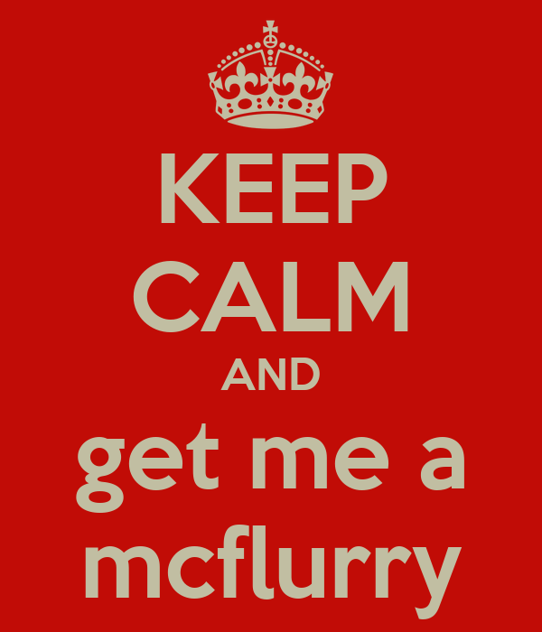 KEEP CALM AND get me a mcflurry