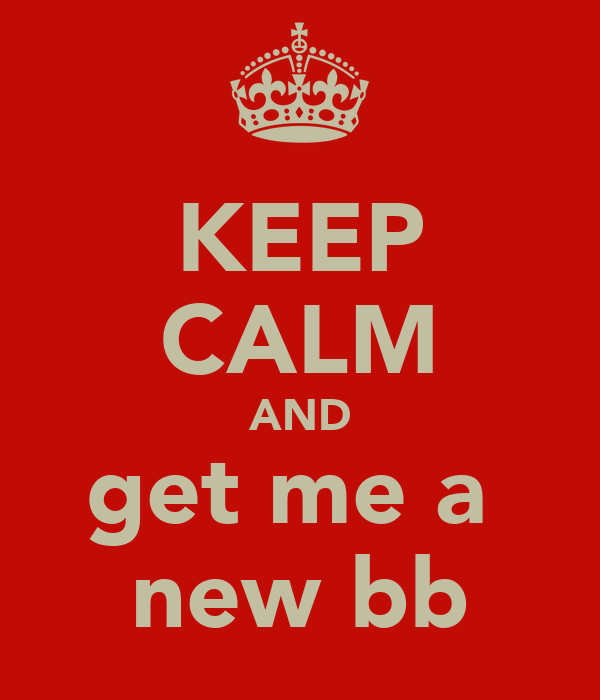 KEEP CALM AND get me a  new bb