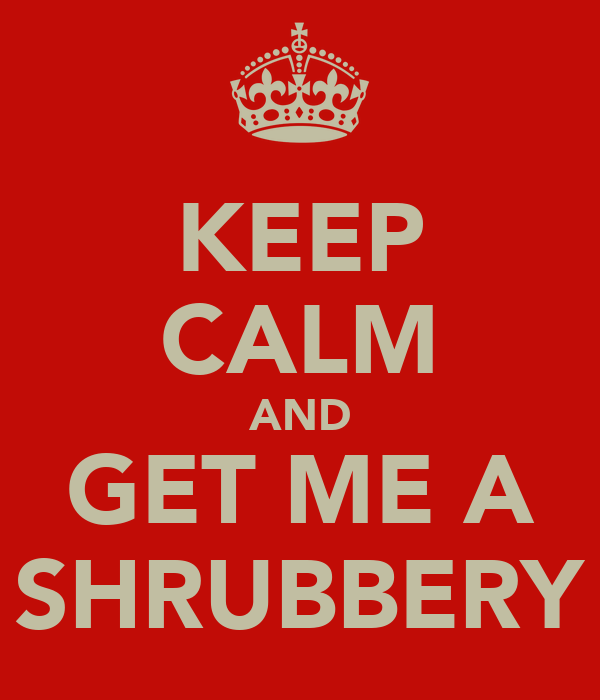 KEEP CALM AND GET ME A SHRUBBERY