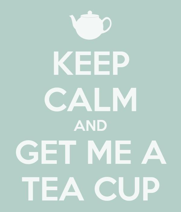 KEEP CALM AND GET ME A TEA CUP