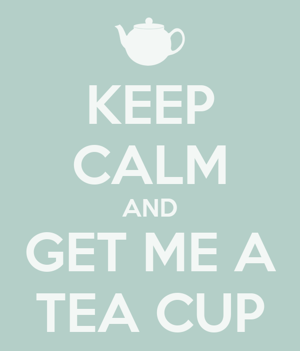 KEEP CALM AND GET ME A TEA CUP
