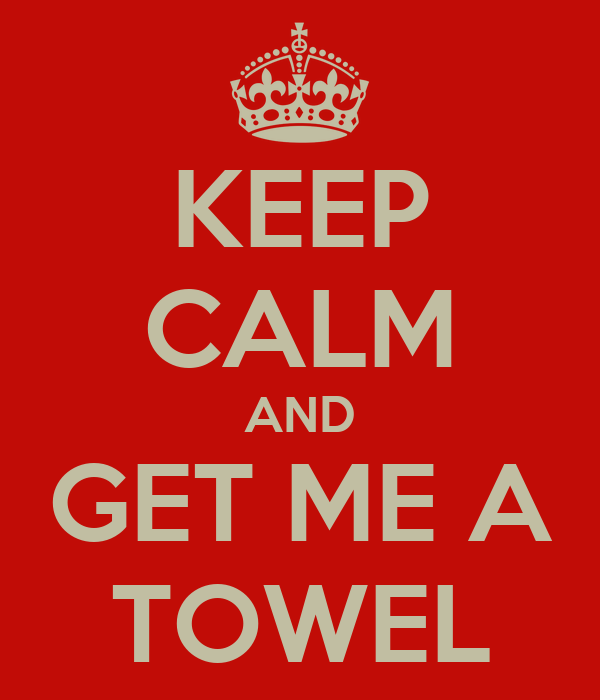 KEEP CALM AND GET ME A TOWEL