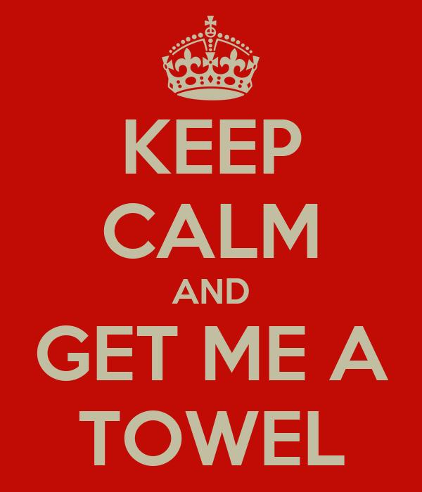 KEEP CALM AND GET ME A TOWEL