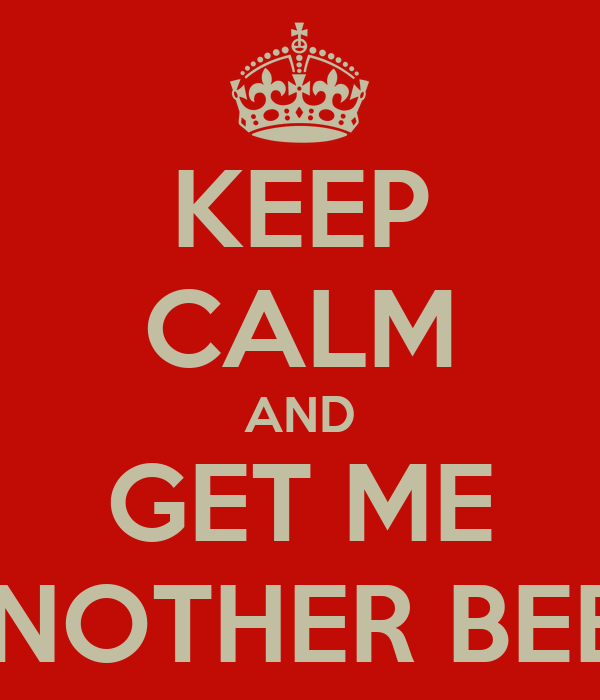 KEEP CALM AND GET ME ANOTHER BEER