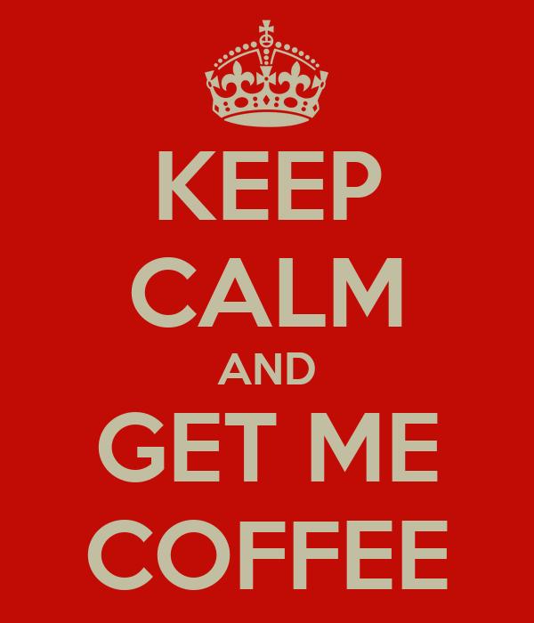 KEEP CALM AND GET ME COFFEE