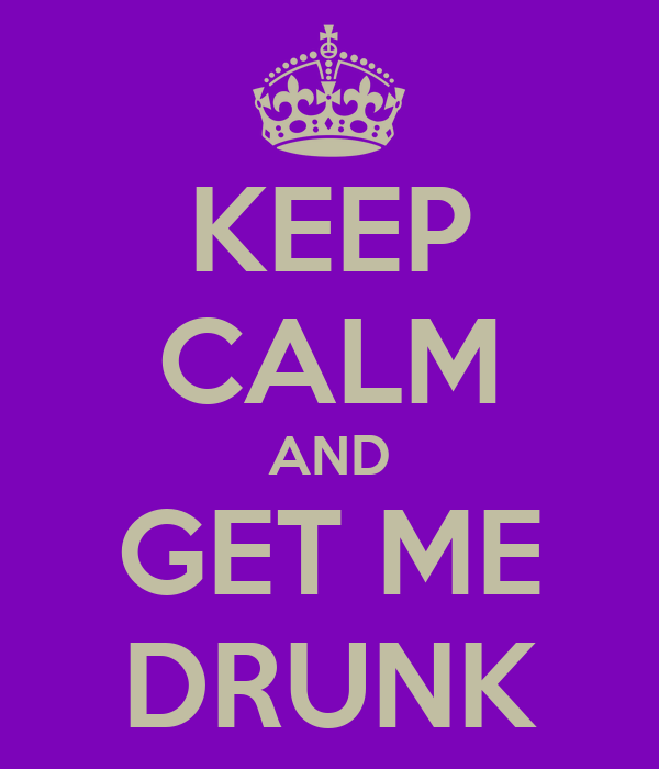 KEEP CALM AND GET ME DRUNK
