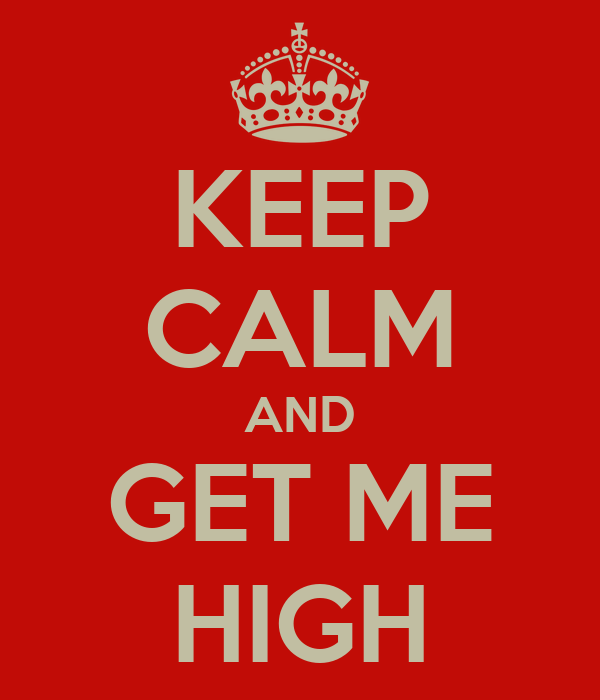 KEEP CALM AND GET ME HIGH
