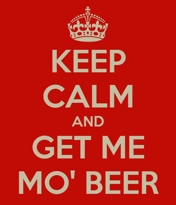 KEEP CALM AND GET ME MO' BEER