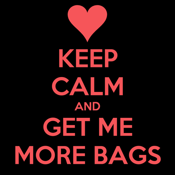 KEEP CALM AND GET ME MORE BAGS