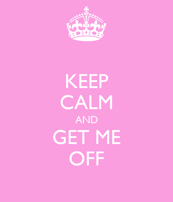 KEEP CALM AND GET ME OFF