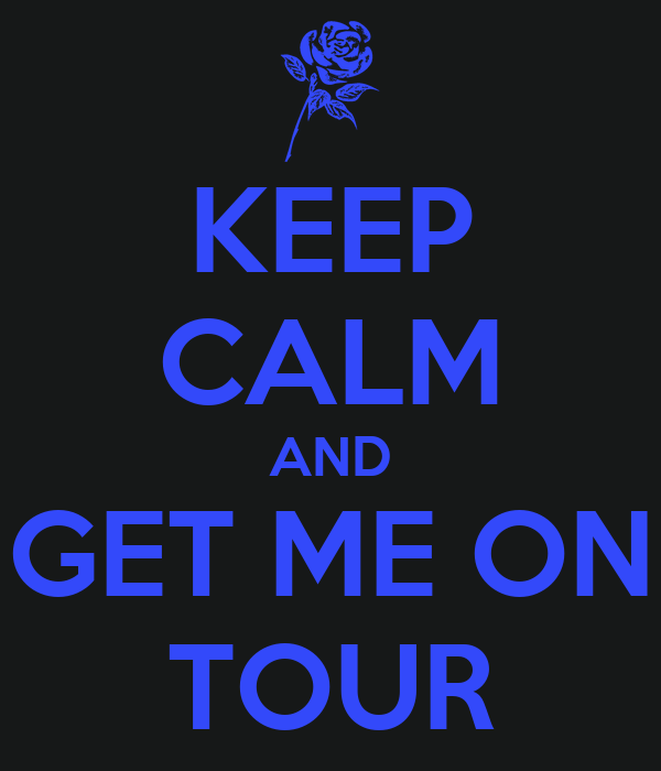 KEEP CALM AND GET ME ON TOUR