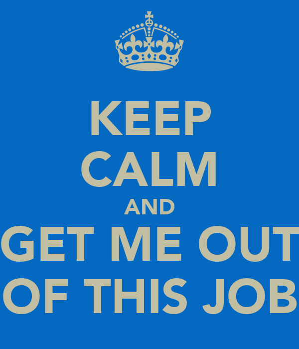 KEEP CALM AND GET ME OUT OF THIS JOB