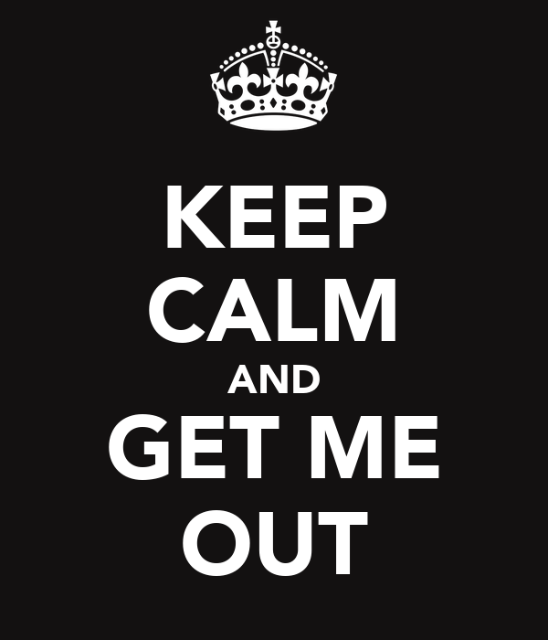 KEEP CALM AND GET ME OUT
