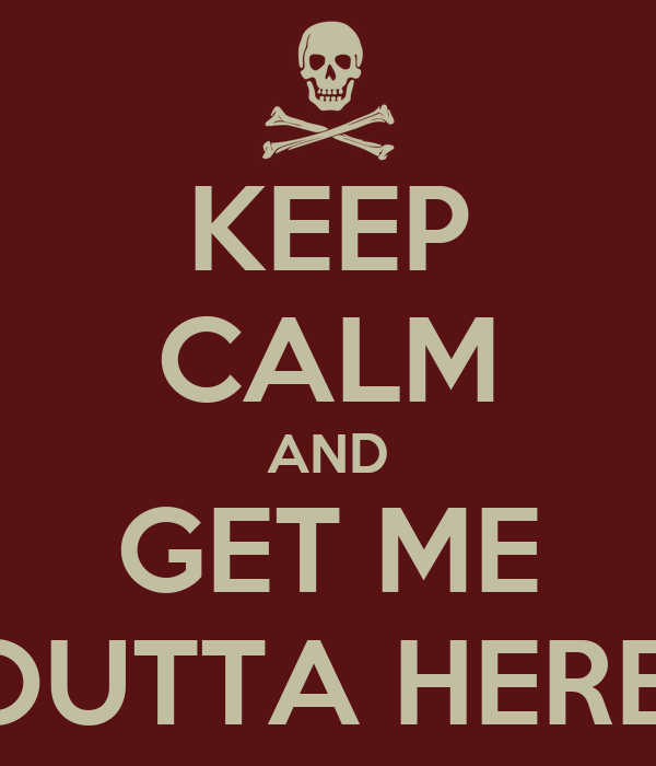 KEEP CALM AND GET ME OUTTA HERE!