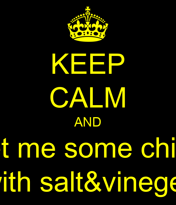 KEEP CALM AND get me some chips with salt&vineger