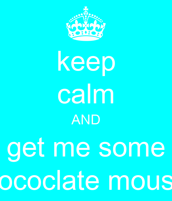 keep calm AND get me some chococlate mousse