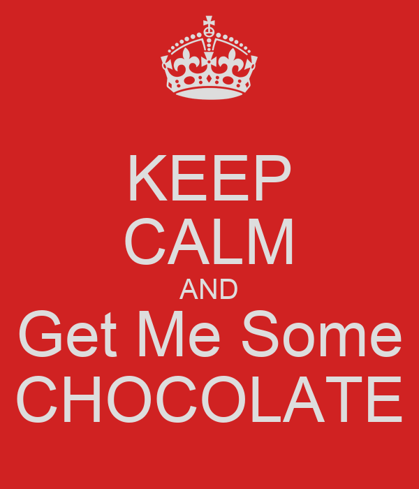 KEEP CALM AND Get Me Some CHOCOLATE