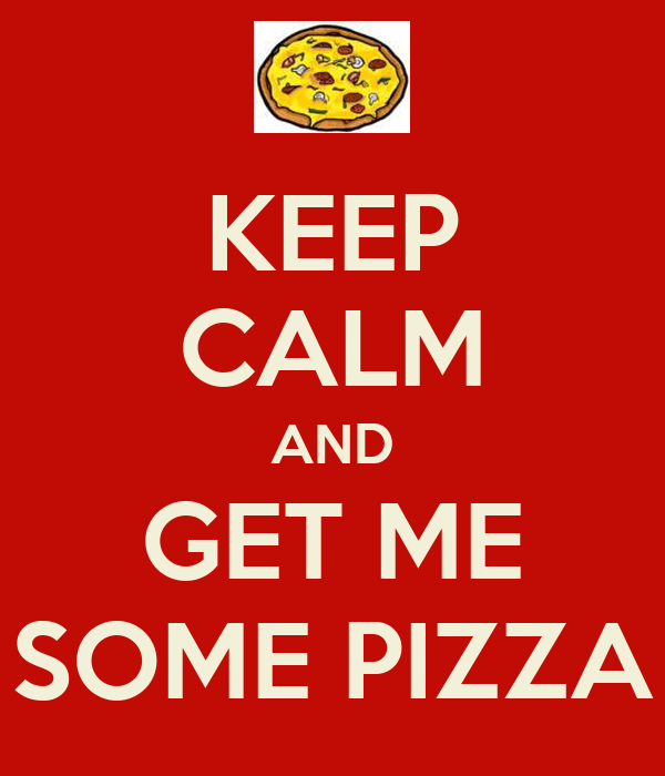 KEEP CALM AND GET ME SOME PIZZA