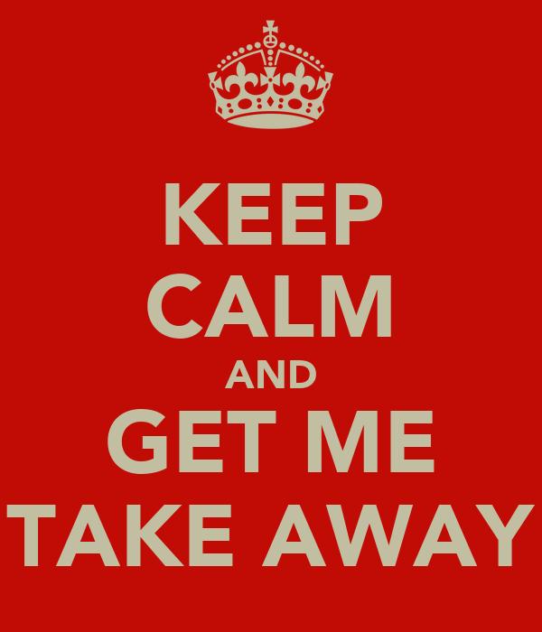 KEEP CALM AND GET ME TAKE AWAY