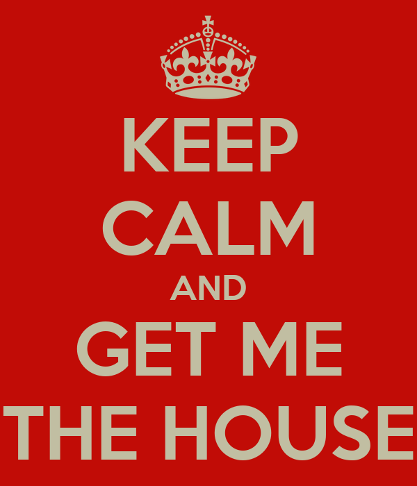 KEEP CALM AND GET ME THE HOUSE