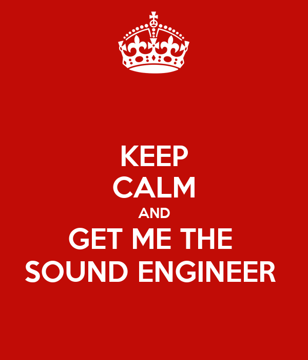KEEP CALM AND GET ME THE  SOUND ENGINEER