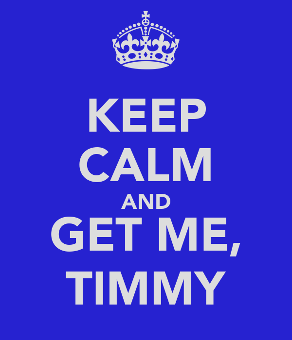 KEEP CALM AND GET ME, TIMMY