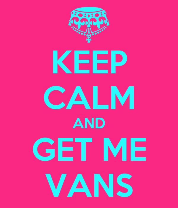 KEEP CALM AND GET ME VANS