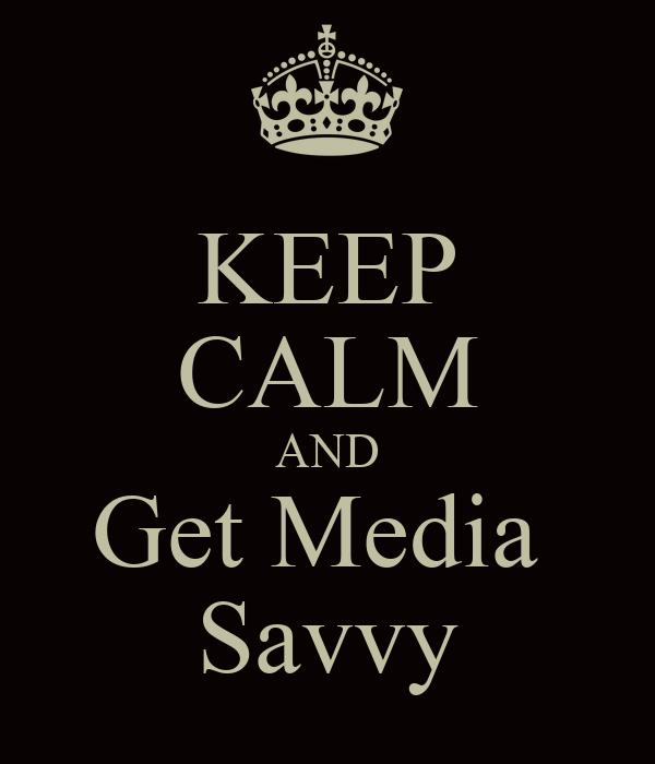 KEEP CALM AND Get Media  Savvy