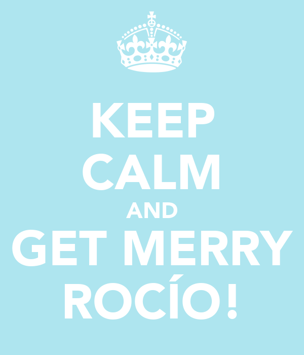 KEEP CALM AND GET MERRY ROCÍO!