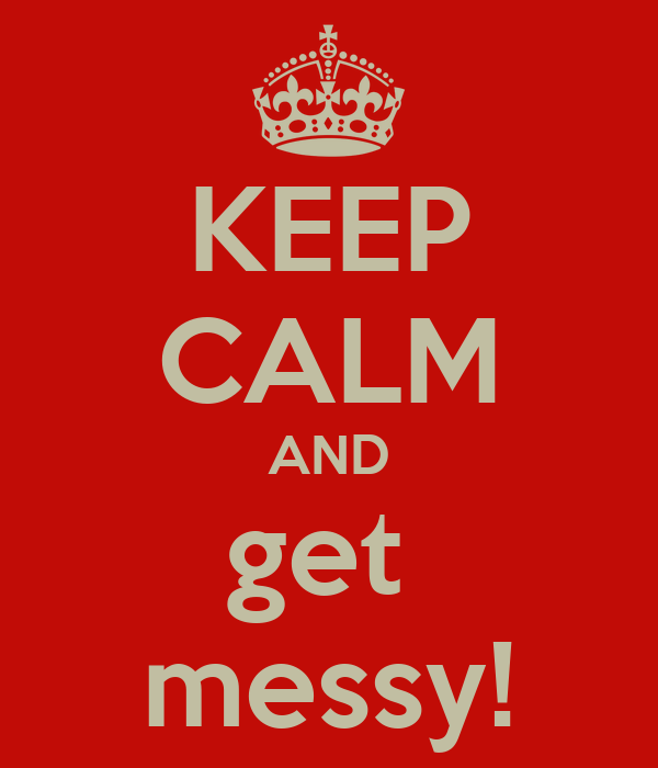 KEEP CALM AND get  messy!