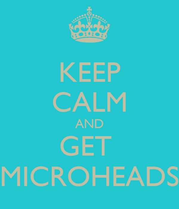 KEEP CALM AND GET  MICROHEADS
