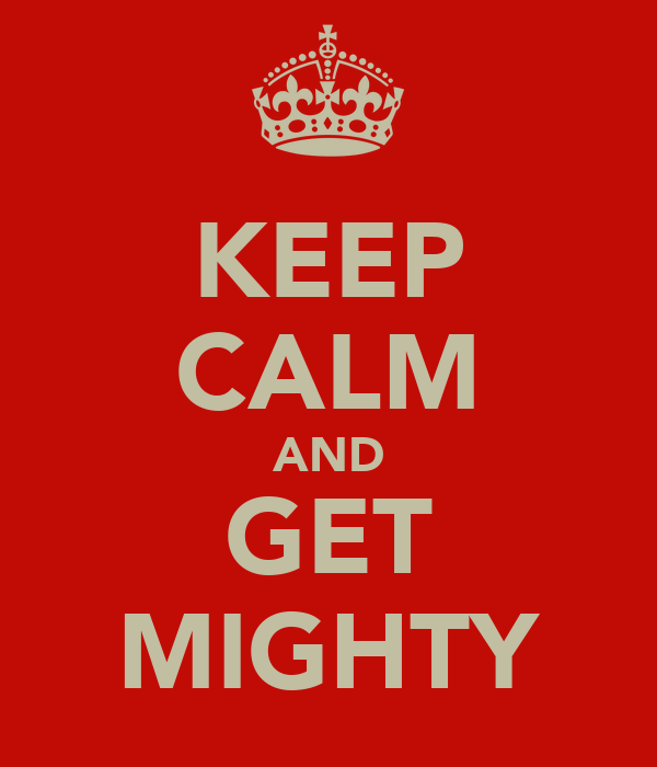 KEEP CALM AND GET MIGHTY
