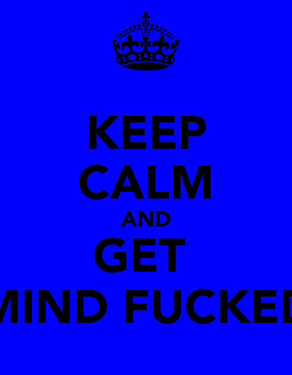 KEEP CALM AND GET  MIND FUCKED