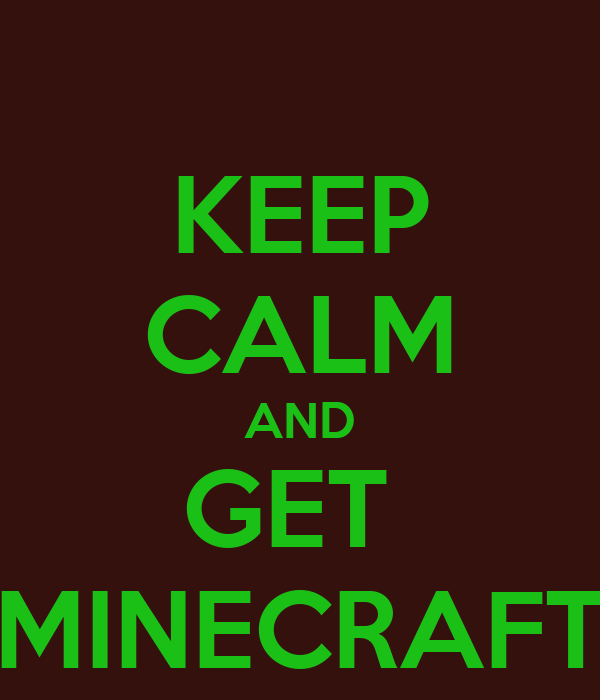 KEEP CALM AND GET  MINECRAFT