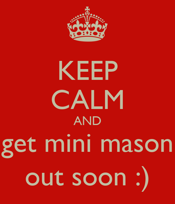 KEEP CALM AND get mini mason out soon :)