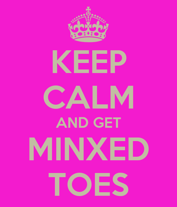 KEEP CALM AND GET MINXED TOES