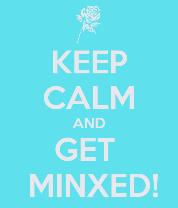KEEP CALM AND GET   MINXED!