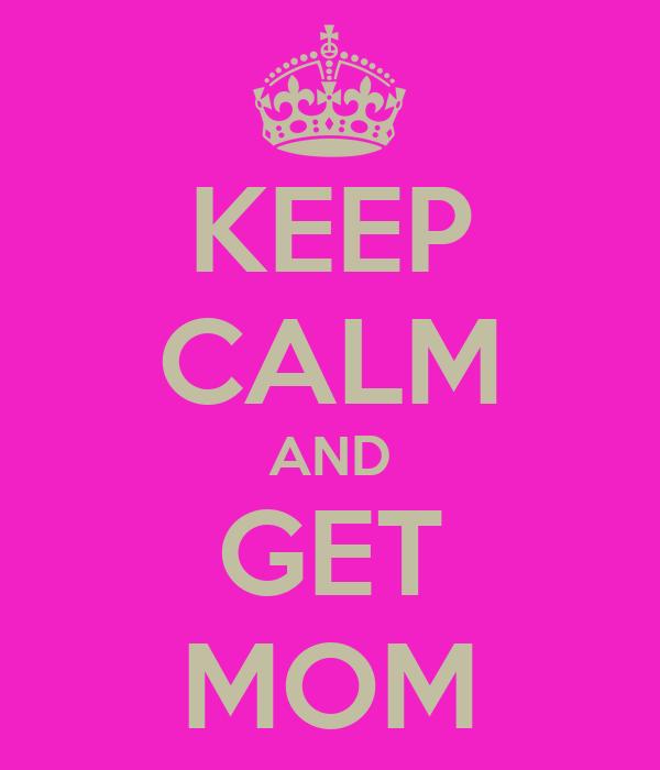 KEEP CALM AND GET MOM