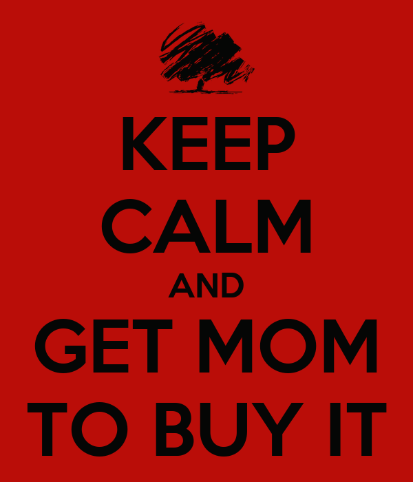 KEEP CALM AND GET MOM TO BUY IT