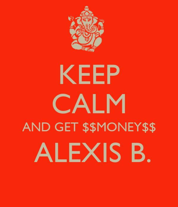 KEEP CALM AND GET $$MONEY$$  ALEXIS B.