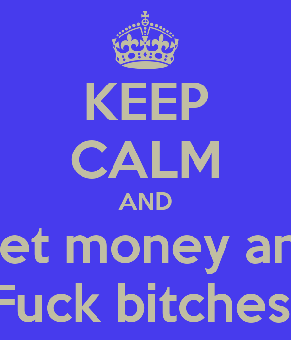 KEEP CALM AND Get money and Fuck bitches