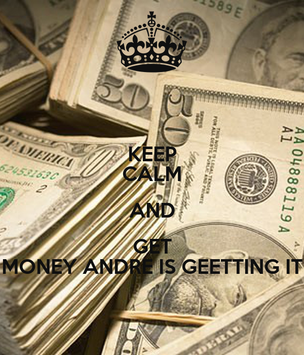 KEEP CALM AND GET MONEY ANDRE IS GEETTING IT