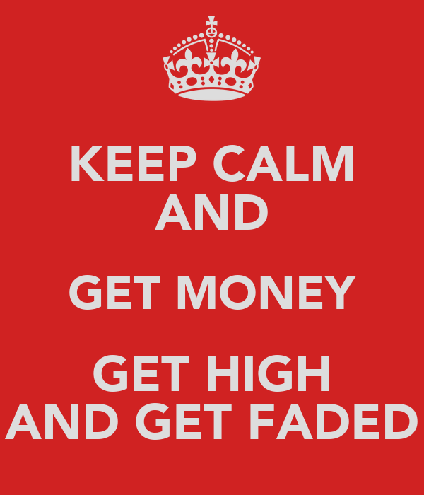 KEEP CALM AND GET MONEY GET HIGH AND GET FADED