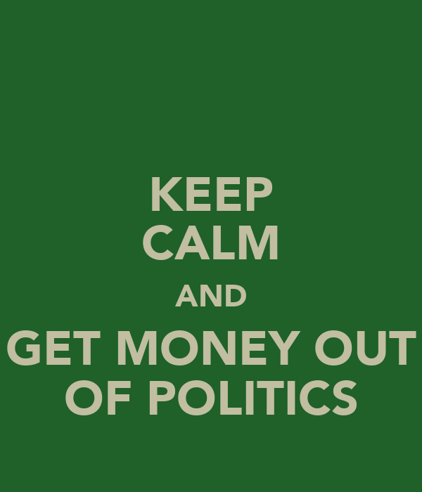 KEEP CALM AND GET MONEY OUT OF POLITICS