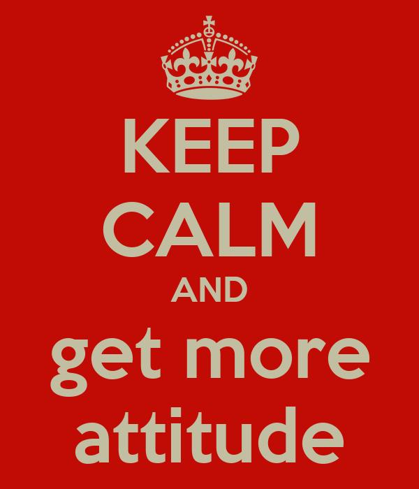 KEEP CALM AND get more attitude