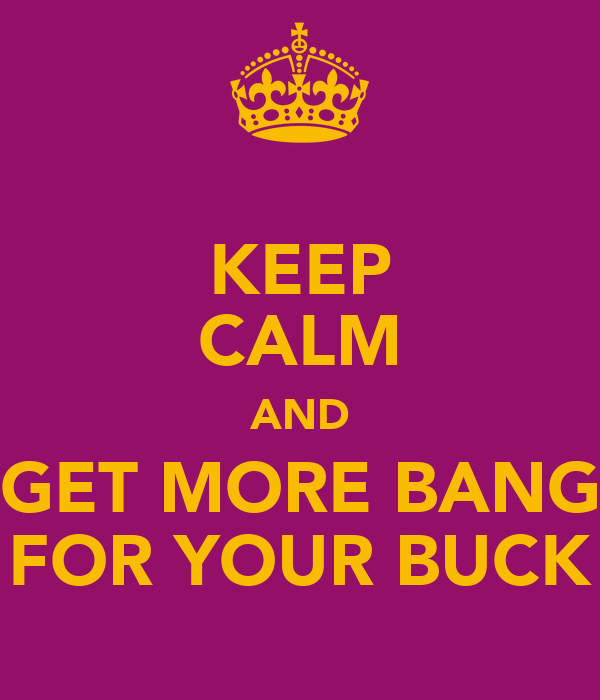 KEEP CALM AND GET MORE BANG FOR YOUR BUCK