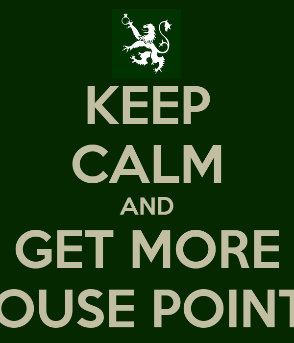 KEEP CALM AND GET MORE HOUSE POINTS