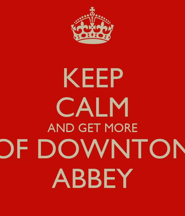 KEEP CALM AND GET MORE OF DOWNTON ABBEY